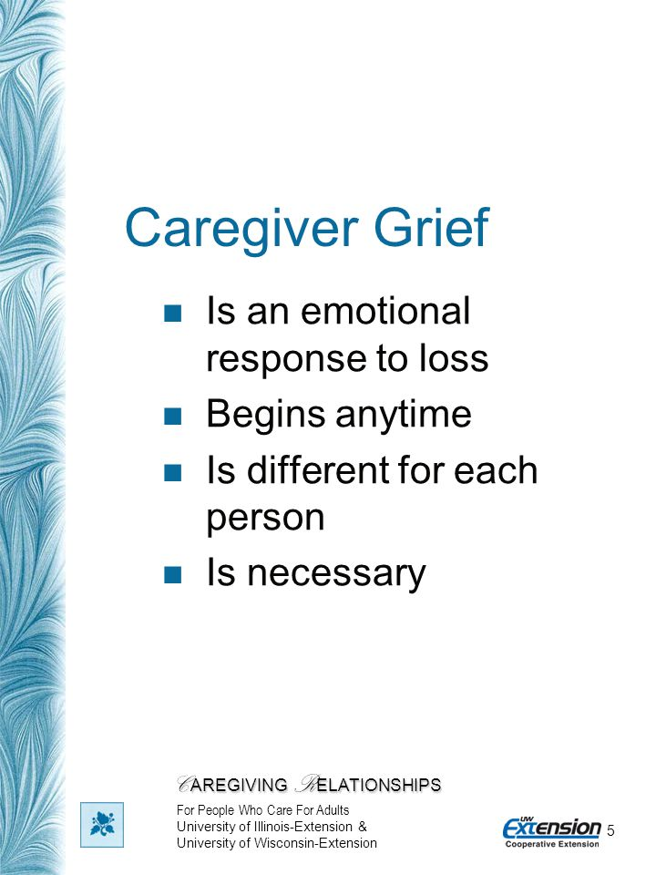 5 Caregiver Grief Is an emotional response to loss Begins anytime Is different for each person Is necessary C AREGIVING R ELATIONSHIPS For People Who