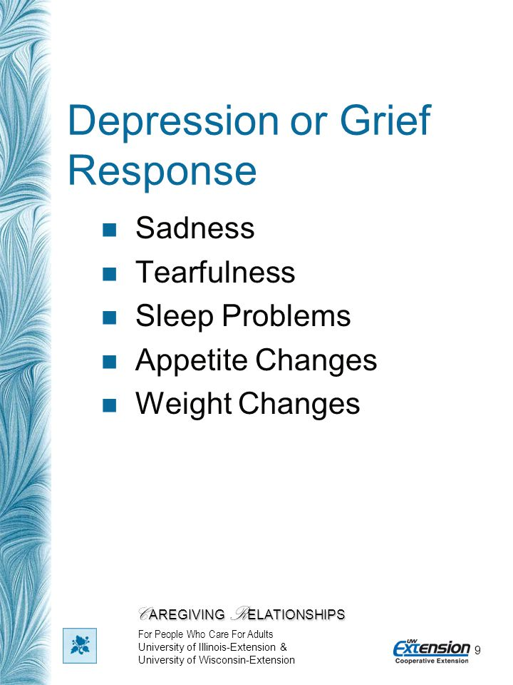 9 Depression or Grief Response Sadness Tearfulness Sleep Problems Appetite Changes Weight Changes C AREGIVING R ELATIONSHIPS For People Who Care For A