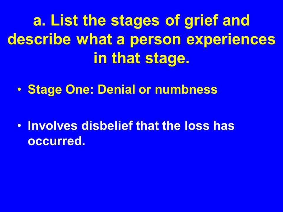 a. List the stages of grief and describe what a person experiences in that stage. Stage One: Denial or numbness Involves disbelief that the loss has o