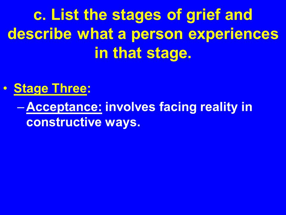 c. List the stages of grief and describe what a person experiences in that stage. Stage Three: –Acceptance: involves facing reality in constructive wa
