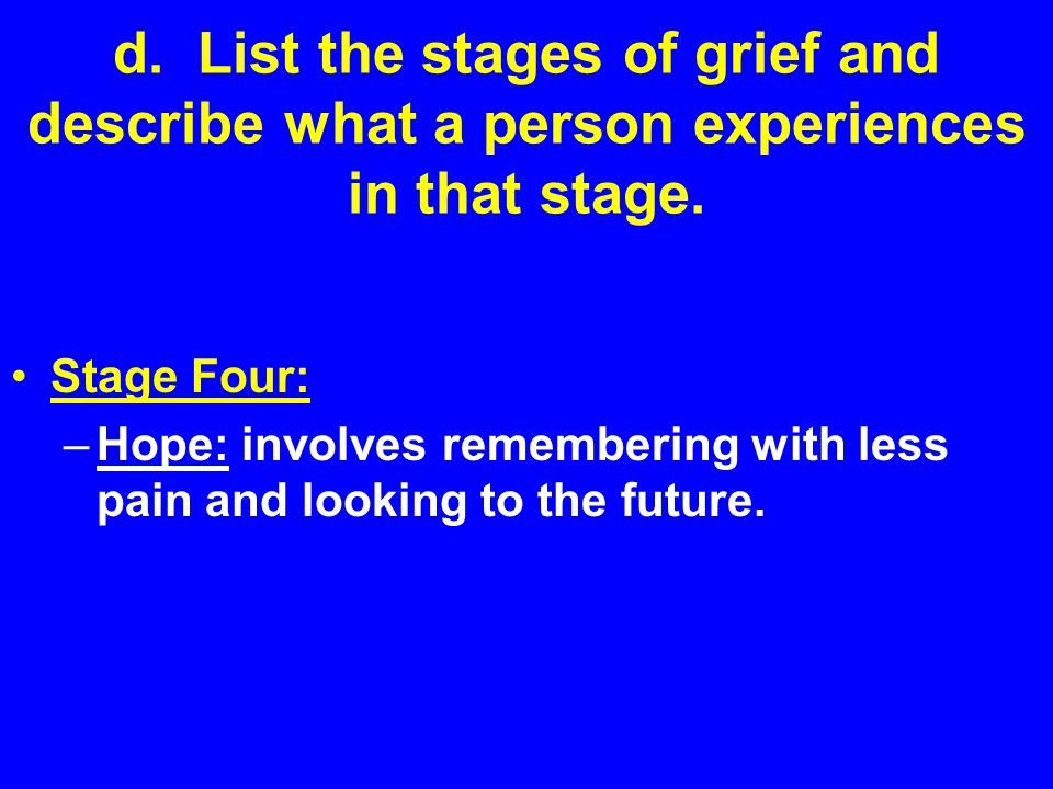 d. List the stages of grief and describe what a person experiences in that stage. Stage Four: –Hope: involves remembering with less pain and looking t