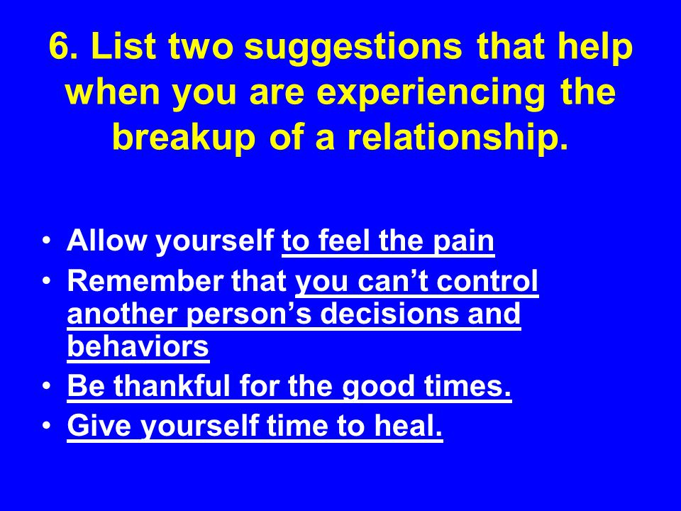 6. List two suggestions that help when you are experiencing the breakup of a relationship. Allow yourself to feel the pain Remember that you can't con