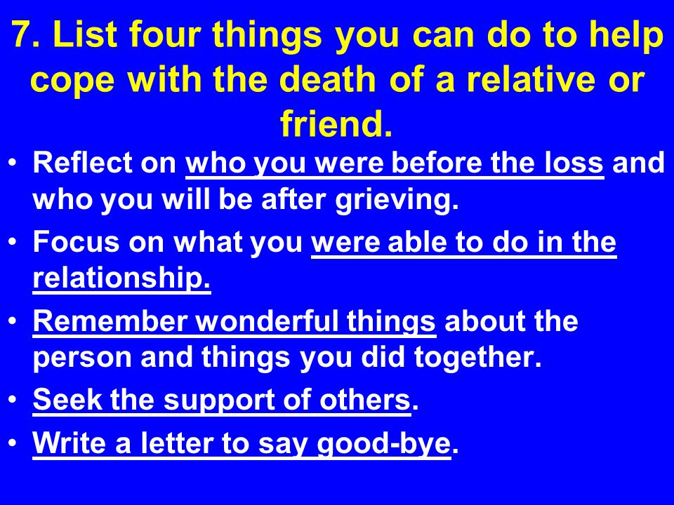 7. List four things you can do to help cope with the death of a relative or friend. Reflect on who you were before the loss and who you will be after