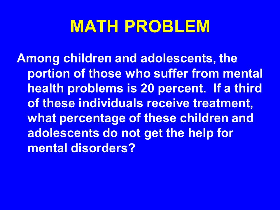 MATH PROBLEM Among children and adolescents, the portion of those who suffer from mental health problems is 20 percent. If a third of these individual