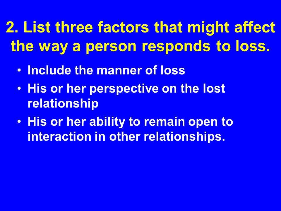 2. List three factors that might affect the way a person responds to loss. Include the manner of loss His or her perspective on the lost relationship