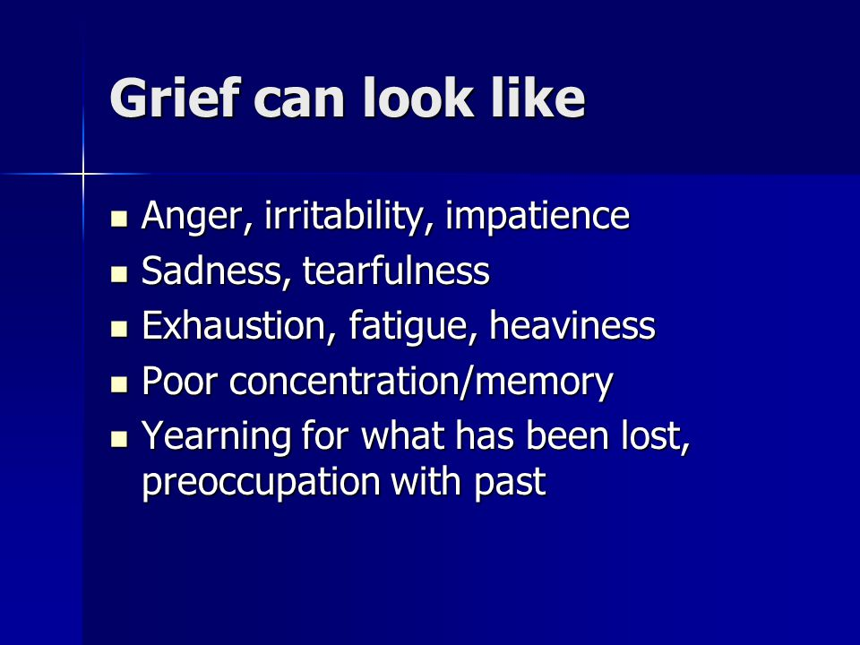 Grief can look like Anger, irritability, impatience Anger, irritability, impatience Sadness, tearfulness Sadness, tearfulness Exhaustion, fatigue, heaviness Exhaustion, fatigue, heaviness Poor concentration/memory Poor concentration/memory Yearning for what has been lost, preoccupation with past Yearning for what has been lost, preoccupation with past