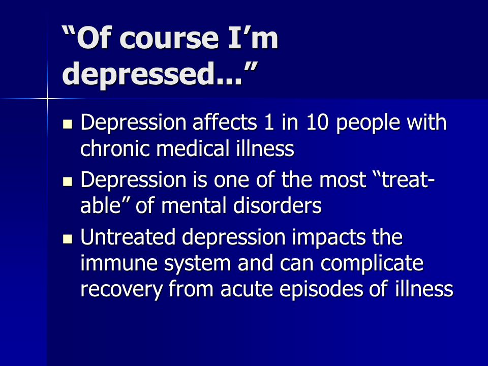 Of course I'm depressed... Depression affects 1 in 10 people with chronic medical illness Depression affects 1 in 10 people with chronic medical illness Depression is one of the most treat- able of mental disorders Depression is one of the most treat- able of mental disorders Untreated depression impacts the immune system and can complicate recovery from acute episodes of illness Untreated depression impacts the immune system and can complicate recovery from acute episodes of illness