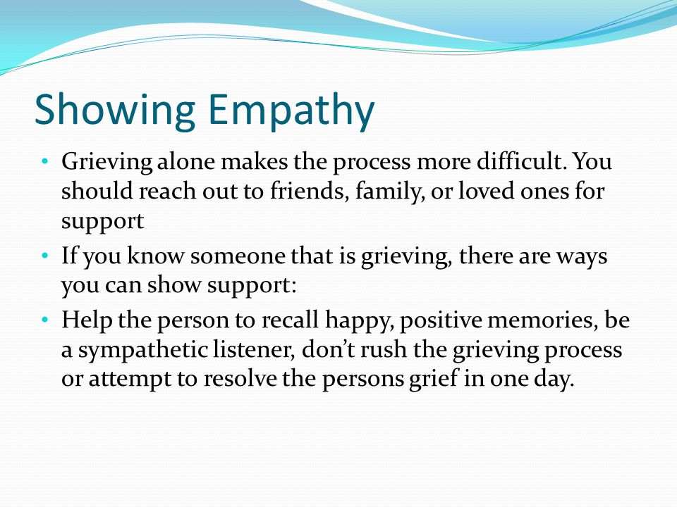 Showing Empathy Grieving alone makes the process more difficult.