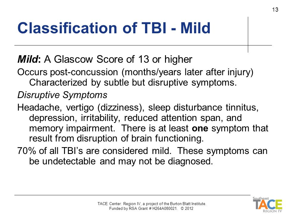 TACE Center: Region IV, a project of the Burton Blatt Institute. Funded by RSA Grant # H264A080021. © 2012 13 Classification of TBI - Mild Mild: A Gla