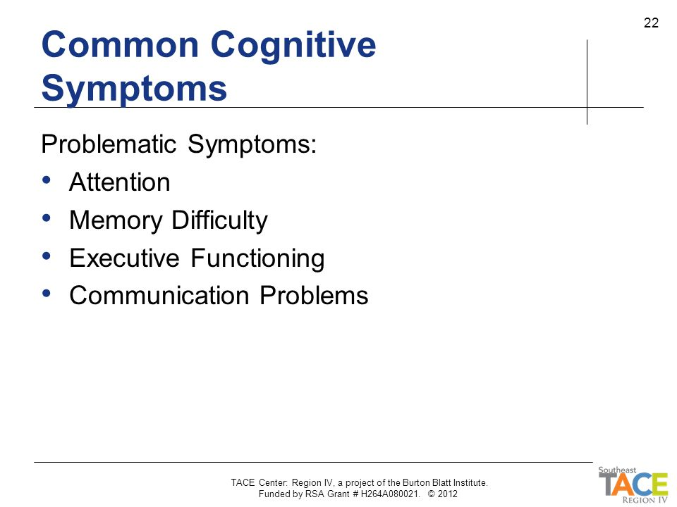 TACE Center: Region IV, a project of the Burton Blatt Institute. Funded by RSA Grant # H264A080021. © 2012 22 Common Cognitive Symptoms Problematic Sy