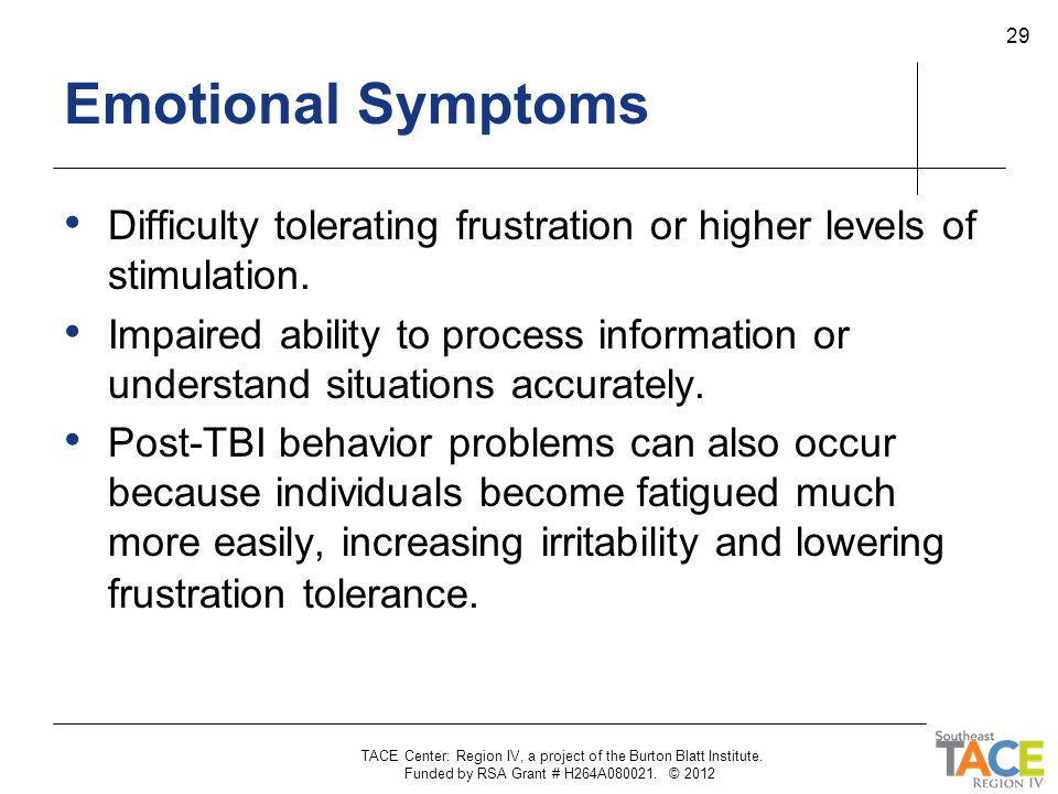 TACE Center: Region IV, a project of the Burton Blatt Institute. Funded by RSA Grant # H264A080021. © 2012 29 Emotional Symptoms Difficulty tolerating