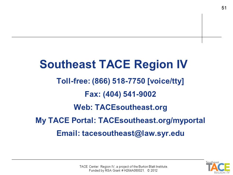 TACE Center: Region IV, a project of the Burton Blatt Institute. Funded by RSA Grant # H264A080021. © 2012 51 Southeast TACE Region IV Toll-free: (866