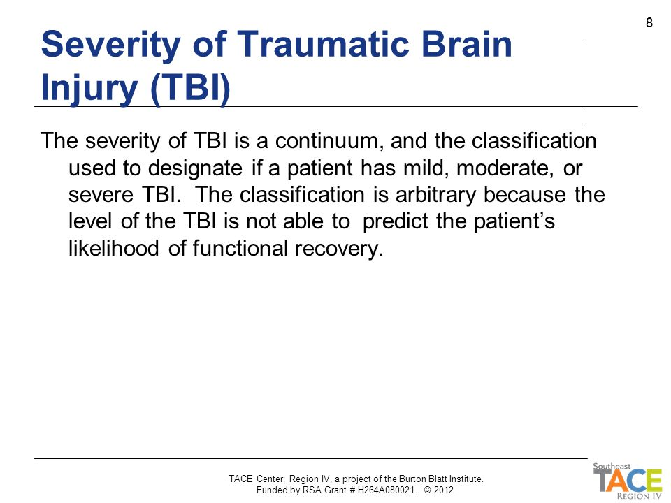 TACE Center: Region IV, a project of the Burton Blatt Institute. Funded by RSA Grant # H264A080021. © 2012 8 Severity of Traumatic Brain Injury (TBI)