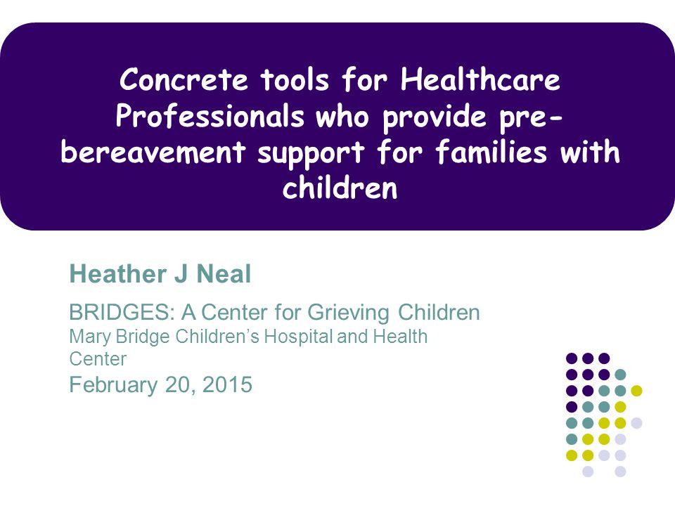 Heather J Neal BRIDGES: A Center for Grieving Children Mary Bridge Children's Hospital and Health Center February 20, 2015 Concrete tools for Healthca