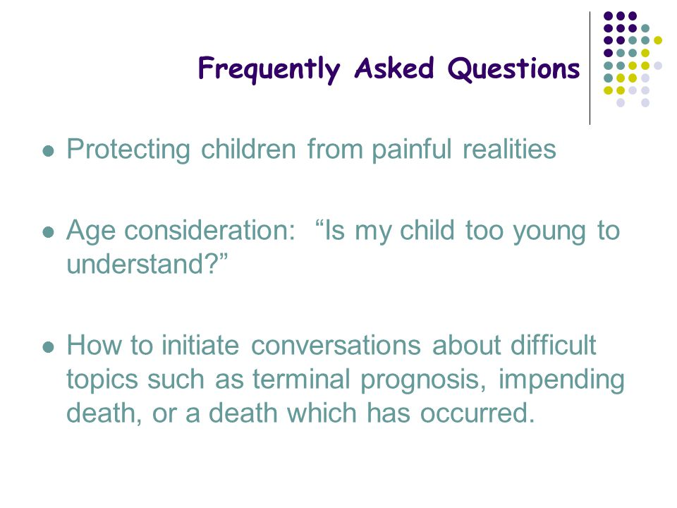 """Frequently Asked Questions Protecting children from painful realities Age consideration: """"Is my child too young to understand?"""" How to initiate conver"""