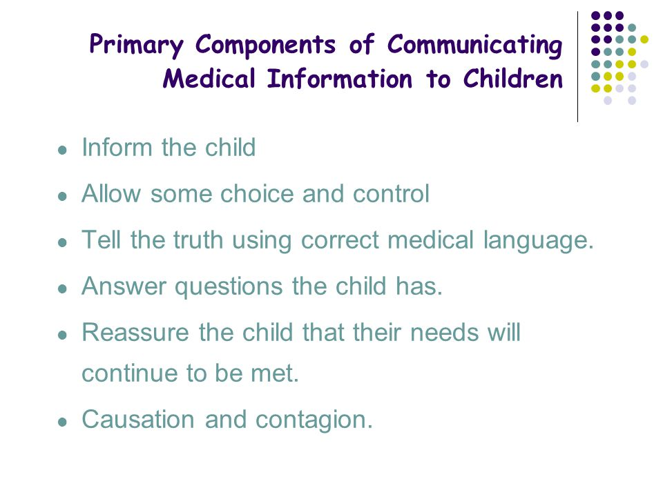Primary Components of Communicating Medical Information to Children Inform the child Allow some choice and control Tell the truth using correct medica