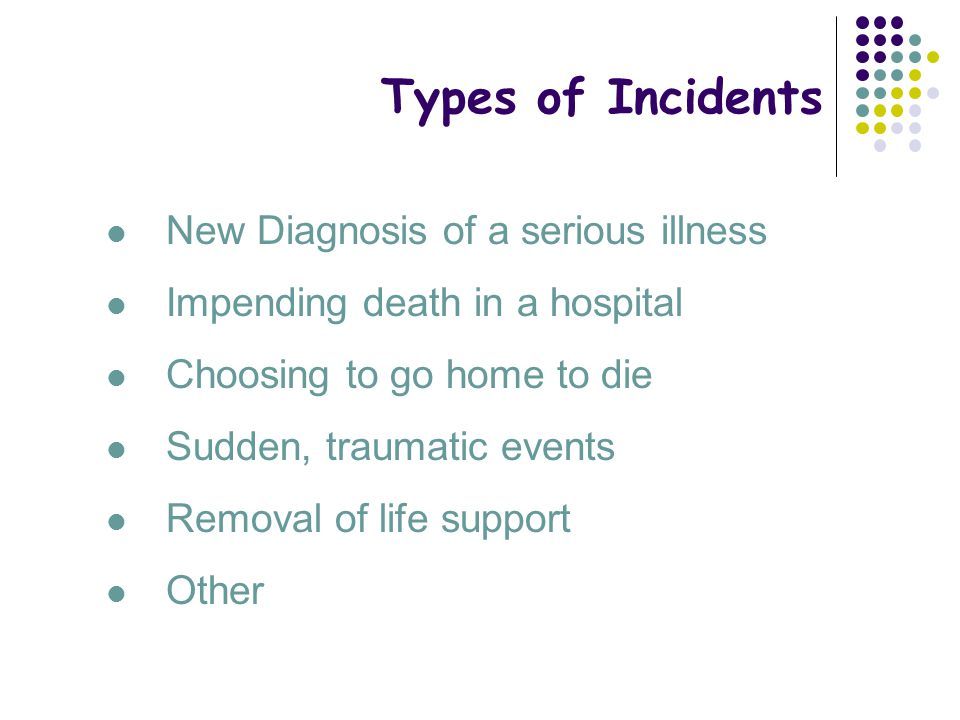 Types of Incidents New Diagnosis of a serious illness Impending death in a hospital Choosing to go home to die Sudden, traumatic events Removal of lif