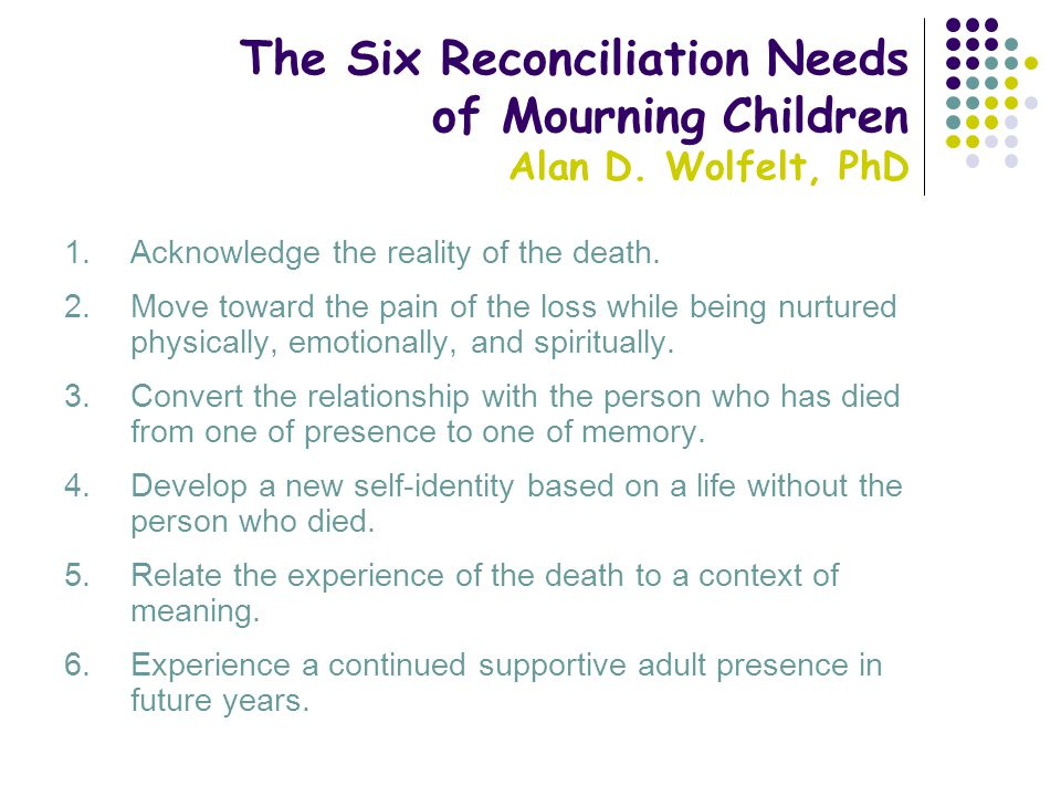The Six Reconciliation Needs of Mourning Children Alan D. Wolfelt, PhD 1.Acknowledge the reality of the death. 2.Move toward the pain of the loss whil