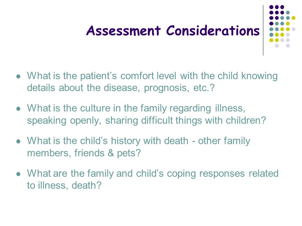 Assessment Considerations What is the patient's comfort level with the child knowing details about the disease, prognosis, etc.? What is the culture i