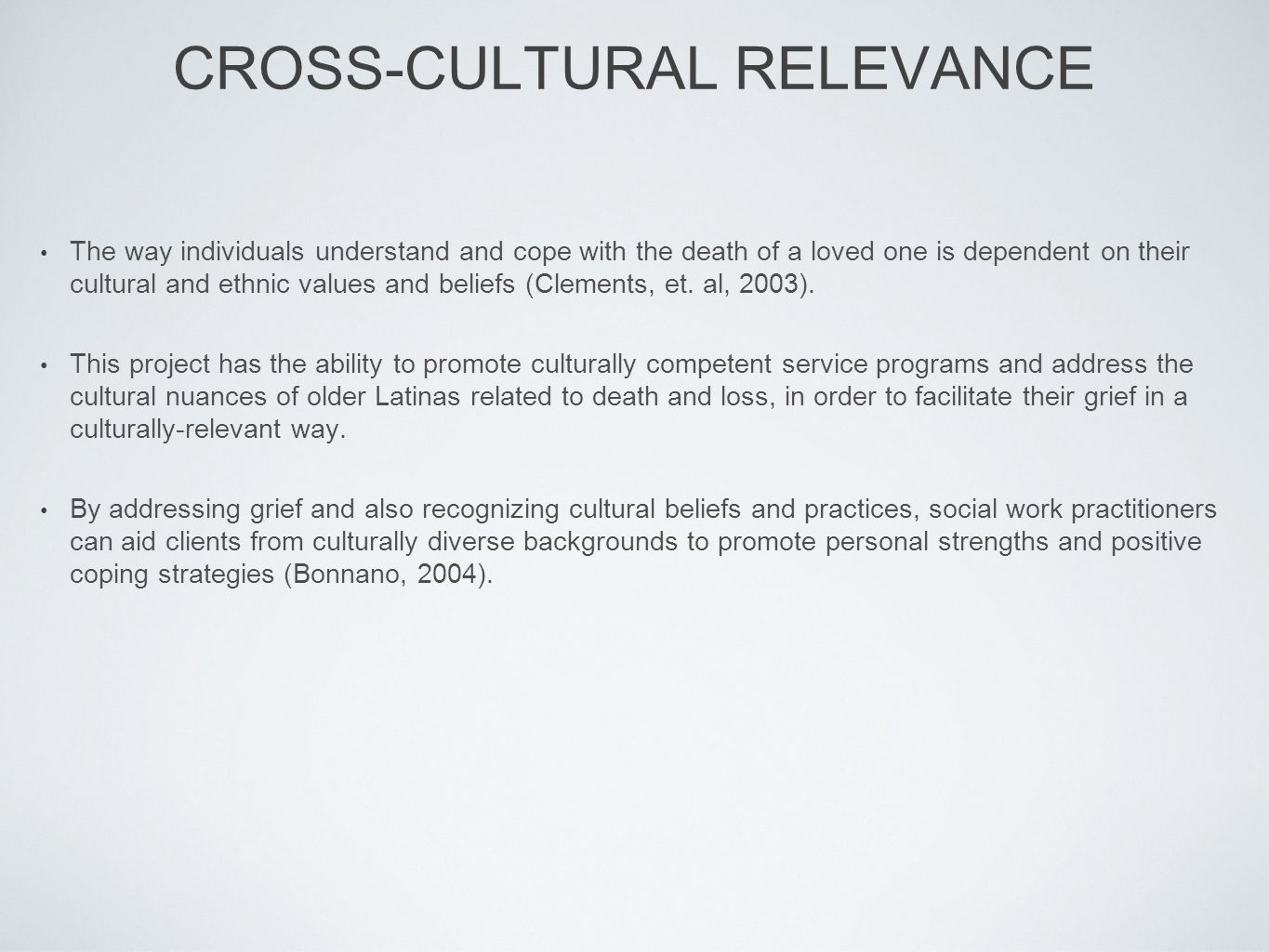 CROSS-CULTURAL RELEVANCE The way individuals understand and cope with the death of a loved one is dependent on their cultural and ethnic values and beliefs (Clements, et.