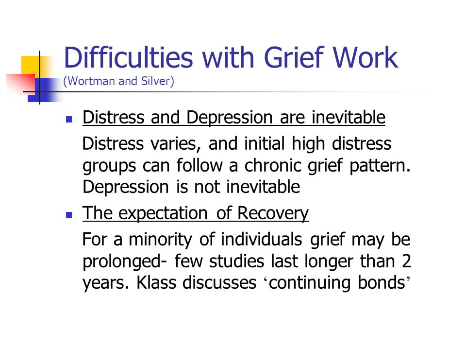 ' Grief Work ' This is the cognitive process of confronting loss, of going over events before and after death, focussing on memories and working towards detachment from the deceased.