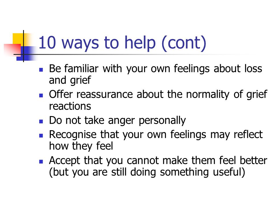 10 Ways to Help Bereaved People Be There-don ' t offer solutions Listen in an accepting and non-judgemental way Show that you are listening and you recognise something of what they are going through Encourage them to talk about the deceased Tolerate silences