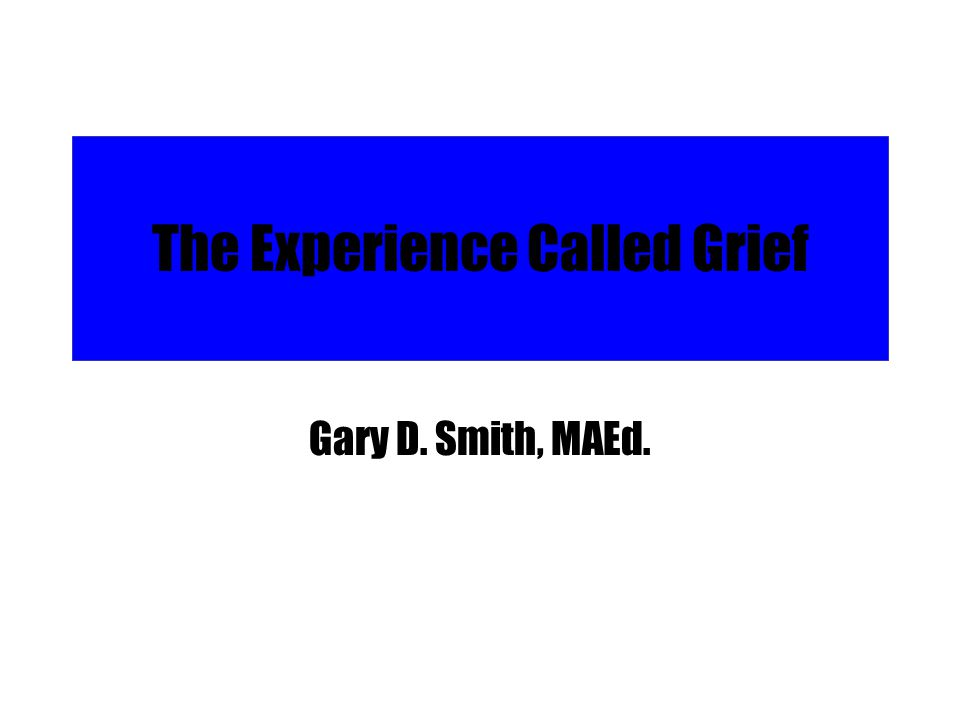 The Experience Called Grief Gary D. Smith, MAEd.
