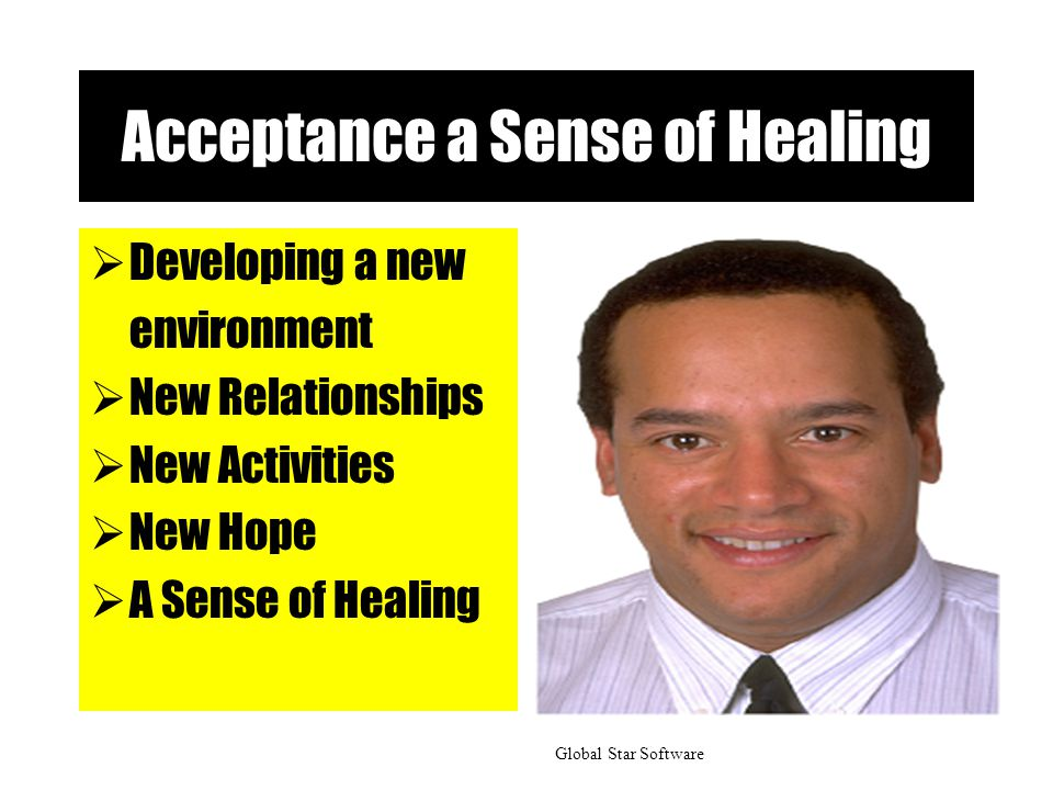 Acceptance a Sense of Healing  Developing a new environment  New Relationships  New Activities  New Hope  A Sense of Healing Global Star Software