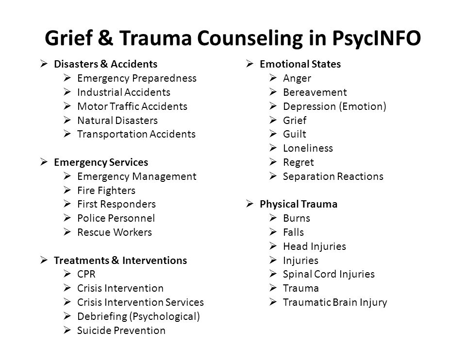 Grief & Trauma Counseling in PsycINFO  Disasters & Accidents  Emergency Preparedness  Industrial Accidents  Motor Traffic Accidents  Natural Disasters  Transportation Accidents  Emergency Services  Emergency Management  Fire Fighters  First Responders  Police Personnel  Rescue Workers  Treatments & Interventions  CPR  Crisis Intervention  Crisis Intervention Services  Debriefing (Psychological)  Suicide Prevention  Emotional States  Anger  Bereavement  Depression (Emotion)  Grief  Guilt  Loneliness  Regret  Separation Reactions  Physical Trauma  Burns  Falls  Head Injuries  Injuries  Spinal Cord Injuries  Trauma  Traumatic Brain Injury