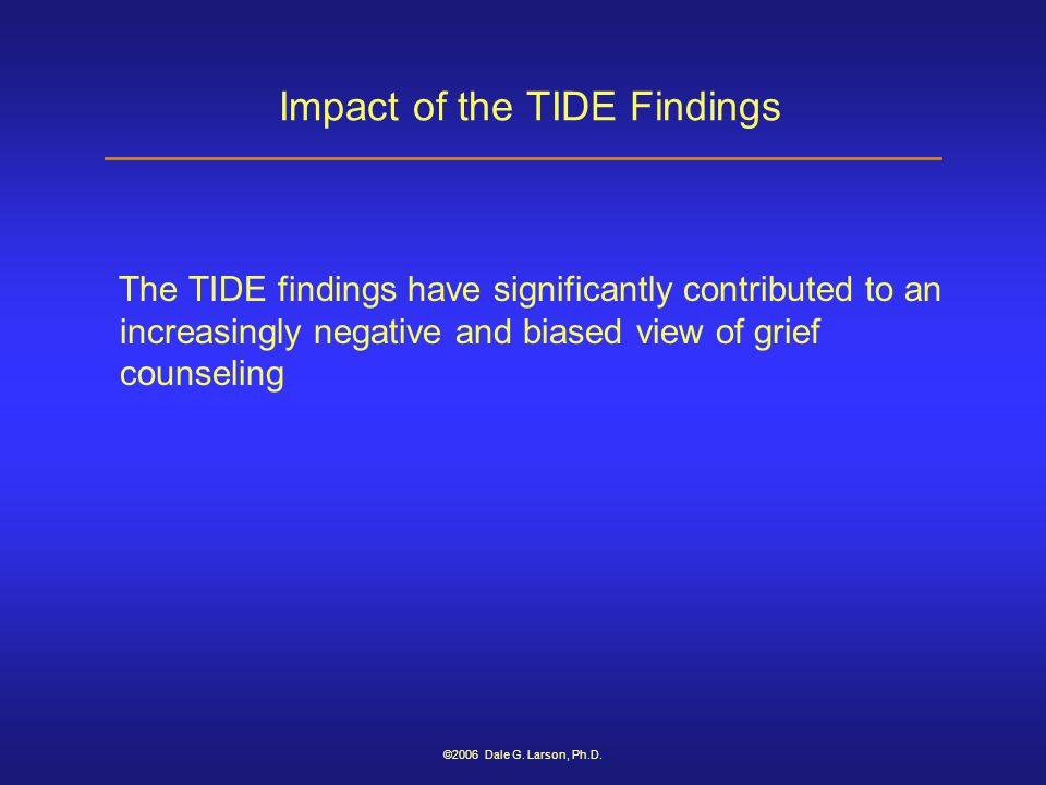 ©2006 Dale G. Larson, Ph.D. Impact of the TIDE Findings The TIDE findings have significantly contributed to an increasingly negative and biased view o