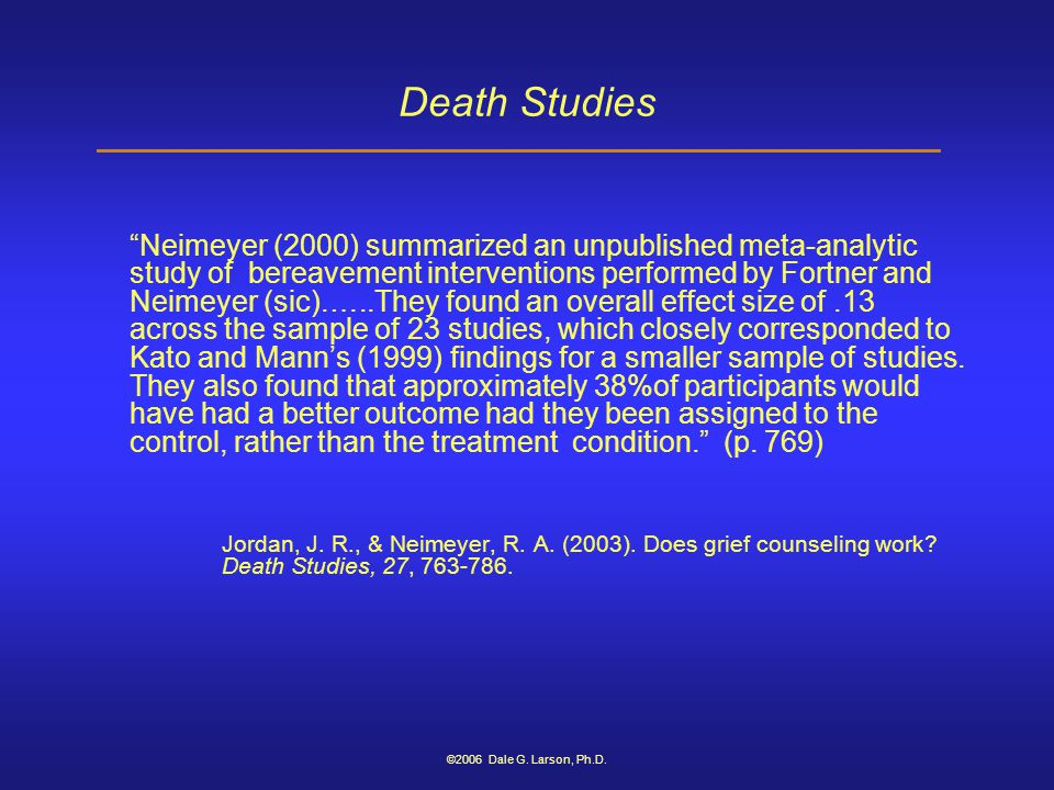 "©2006 Dale G. Larson, Ph.D. Death Studies ""Neimeyer (2000) summarized an unpublished meta-analytic study of bereavement interventions performed by For"