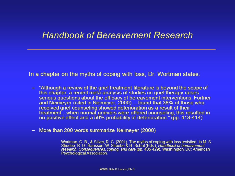 "©2006 Dale G. Larson, Ph.D. Handbook of Bereavement Research In a chapter on the myths of coping with loss, Dr. Wortman states: –""Although a review of"
