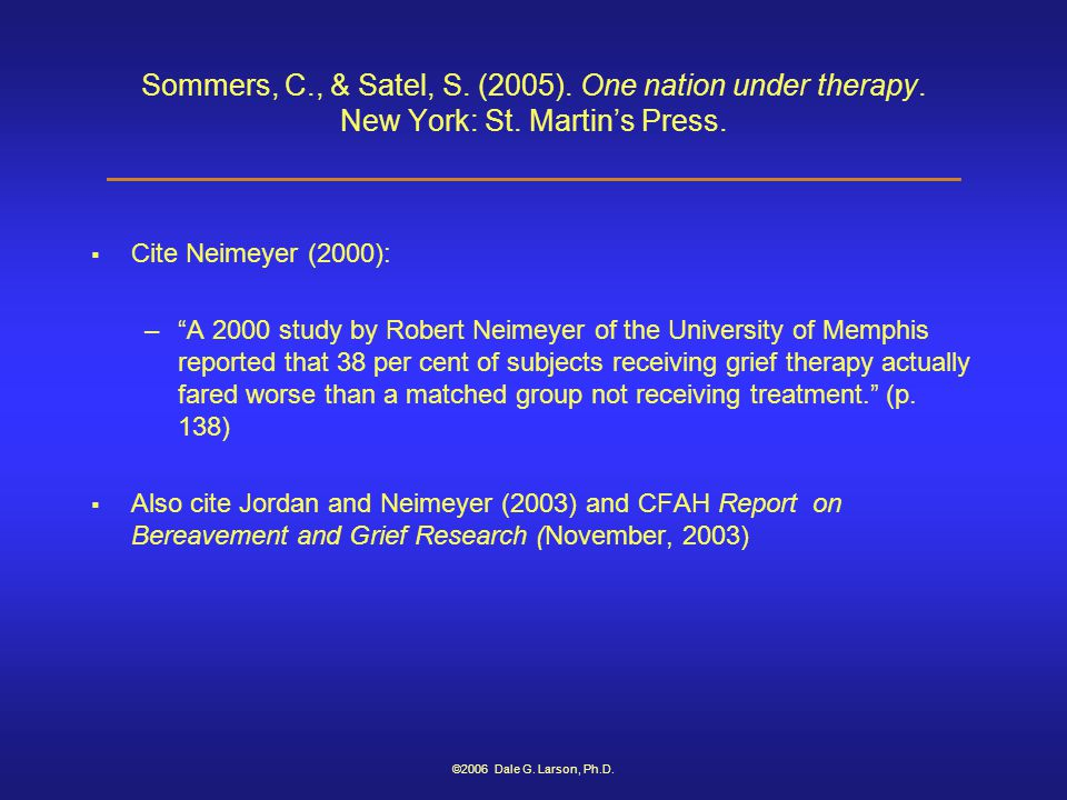"©2006 Dale G. Larson, Ph.D. Sommers, C., & Satel, S. (2005). One nation under therapy. New York: St. Martin's Press.  Cite Neimeyer (2000): –""A 2000"