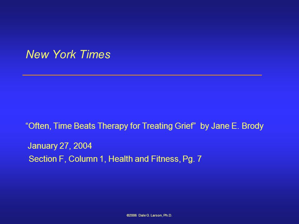 "©2006 Dale G. Larson, Ph.D. New York Times ""Often, Time Beats Therapy for Treating Grief"" by Jane E. Brody January 27, 2004 Section F, Column 1, Healt"