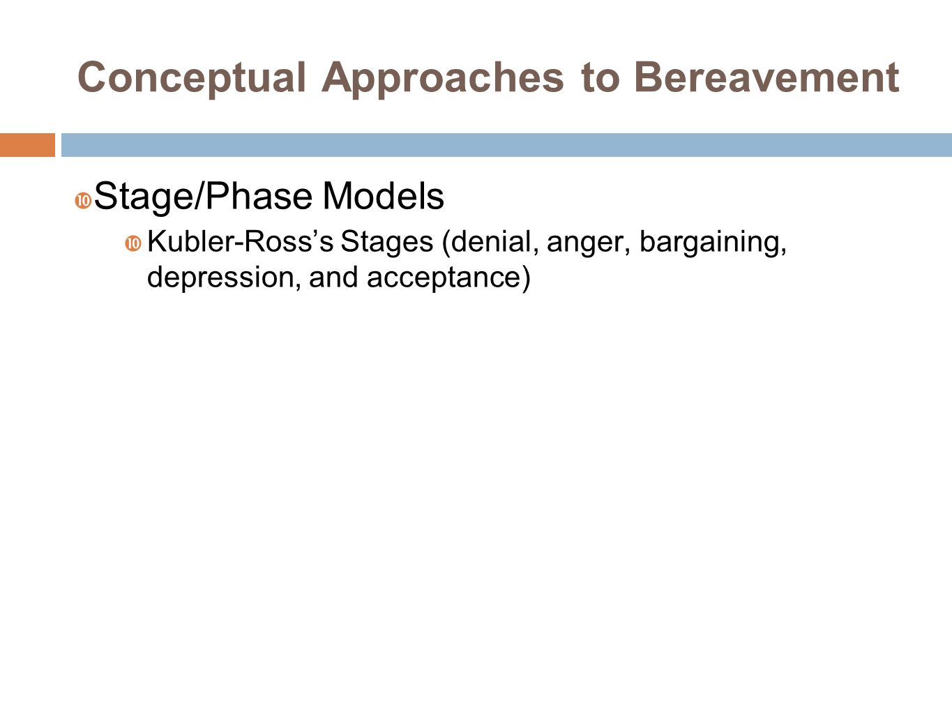 Conceptual Approaches to Bereavement  Stage/Phase Models  Kubler-Ross's Stages (denial, anger, bargaining, depression, and acceptance)