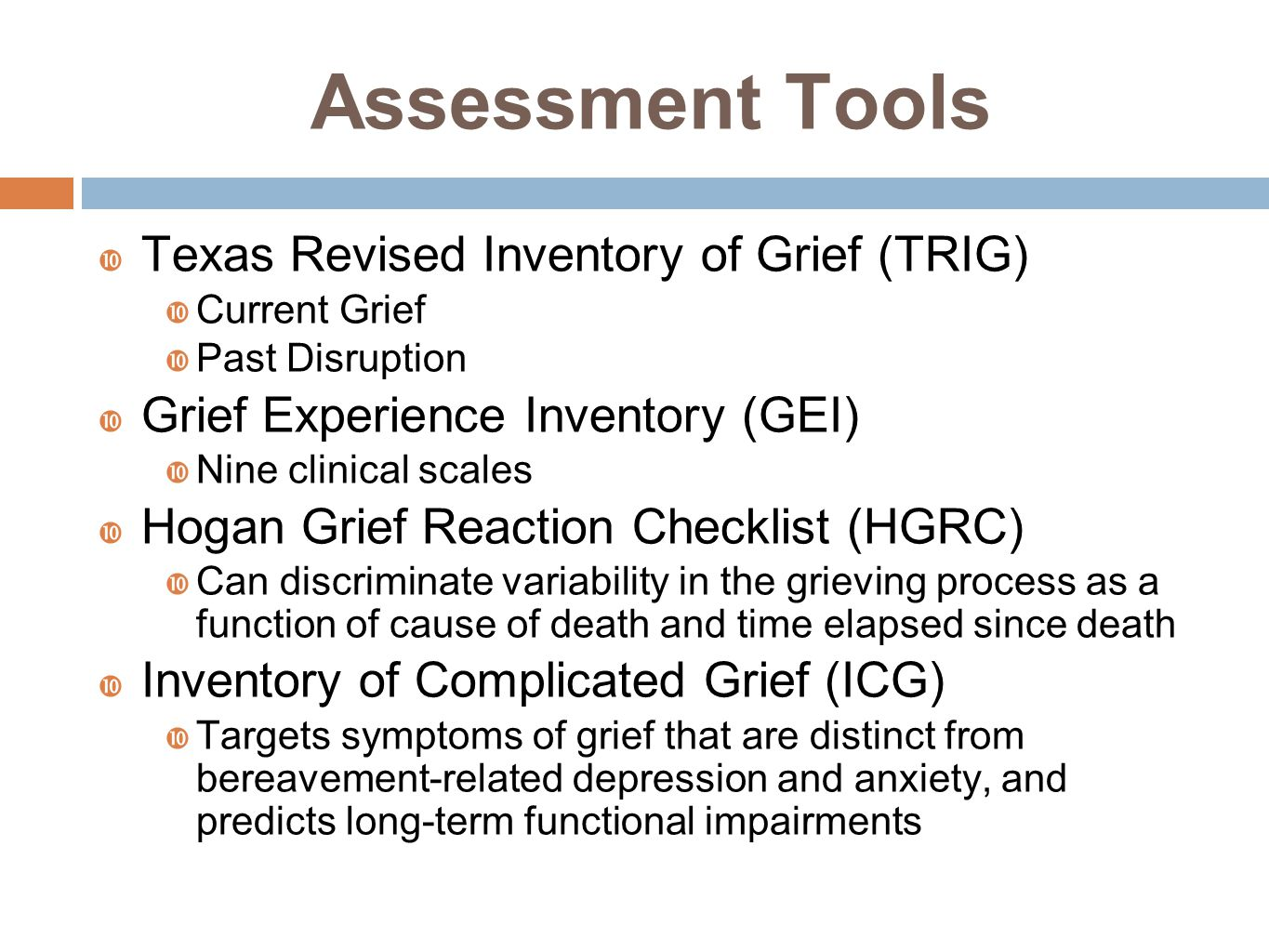 Assessment Tools  Texas Revised Inventory of Grief (TRIG)  Current Grief  Past Disruption  Grief Experience Inventory (GEI)  Nine clinical scales  Hogan Grief Reaction Checklist (HGRC)  Can discriminate variability in the grieving process as a function of cause of death and time elapsed since death  Inventory of Complicated Grief (ICG)  Targets symptoms of grief that are distinct from bereavement-related depression and anxiety, and predicts long-term functional impairments