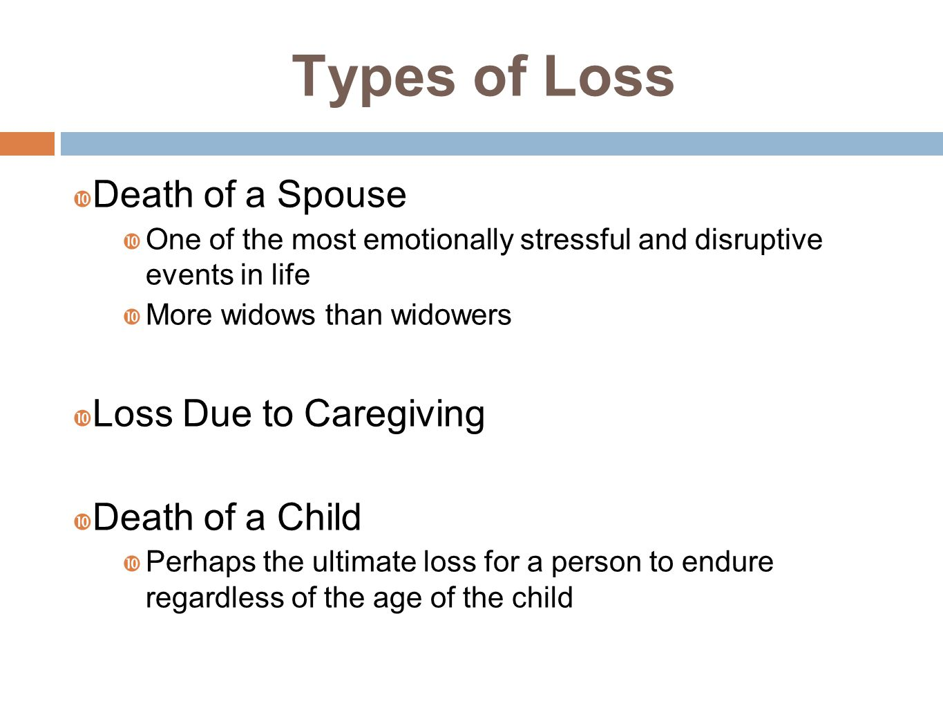 Types of Loss  Death of a Spouse  One of the most emotionally stressful and disruptive events in life  More widows than widowers  Loss Due to Caregiving  Death of a Child  Perhaps the ultimate loss for a person to endure regardless of the age of the child