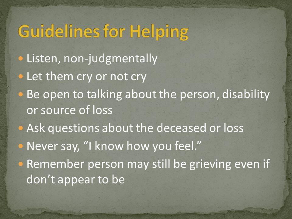 Listen, non-judgmentally Let them cry or not cry Be open to talking about the person, disability or source of loss Ask questions about the deceased or loss Never say, I know how you feel. Remember person may still be grieving even if don't appear to be