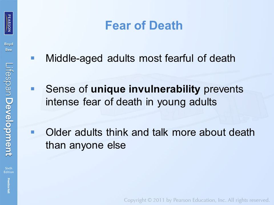 Fear of Death  Middle-aged adults most fearful of death  Sense of unique invulnerability prevents intense fear of death in young adults  Older adults think and talk more about death than anyone else