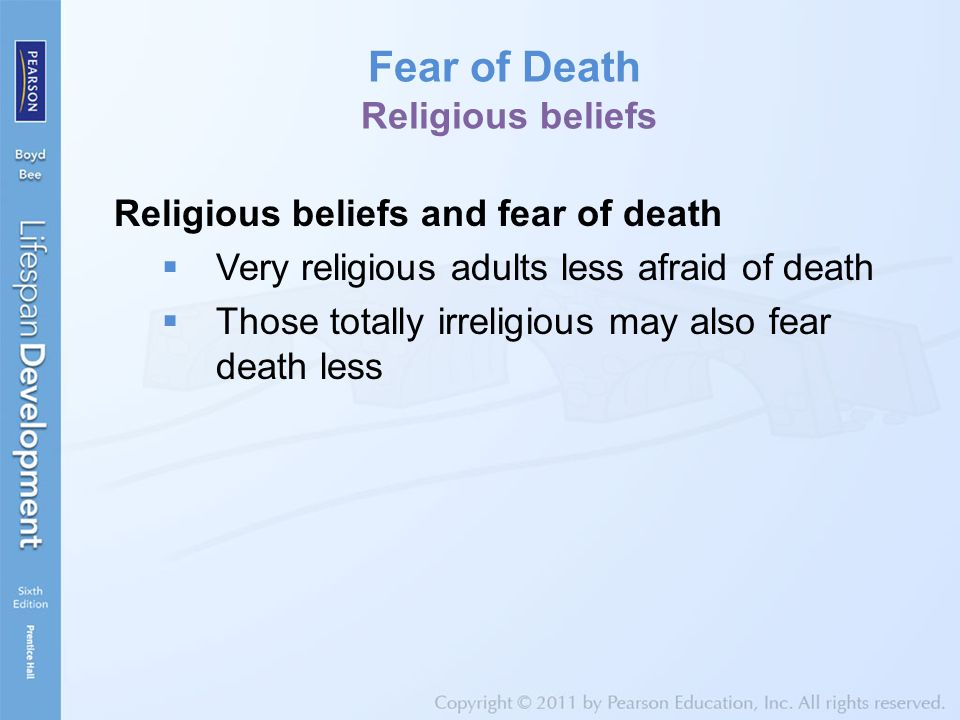 Fear of Death Religious beliefs Religious beliefs and fear of death  Very religious adults less afraid of death  Those totally irreligious may also fear death less