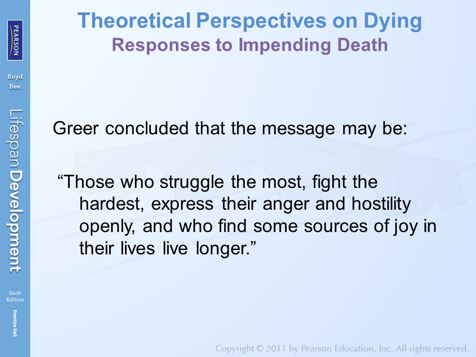 Theoretical Perspectives on Dying Responses to Impending Death Greer concluded that the message may be: Those who struggle the most, fight the hardest, express their anger and hostility openly, and who find some sources of joy in their lives live longer.