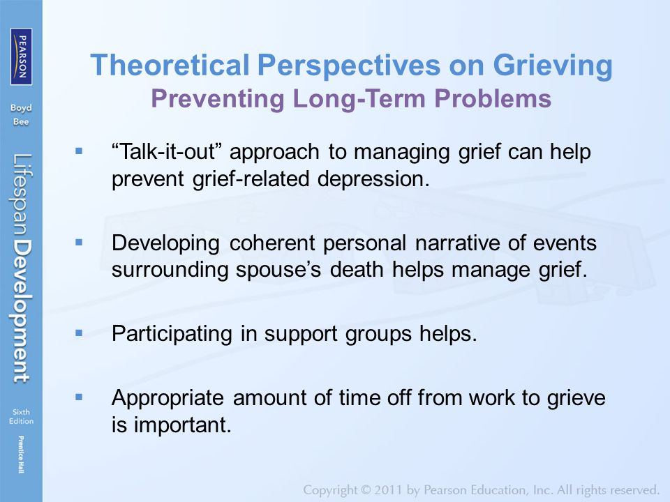 Theoretical Perspectives on Grieving Preventing Long-Term Problems  Talk-it-out approach to managing grief can help prevent grief-related depression.