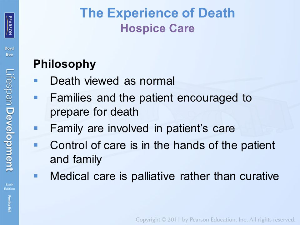 The Experience of Death Hospice Care Philosophy  Death viewed as normal  Families and the patient encouraged to prepare for death  Family are involved in patient's care  Control of care is in the hands of the patient and family  Medical care is palliative rather than curative