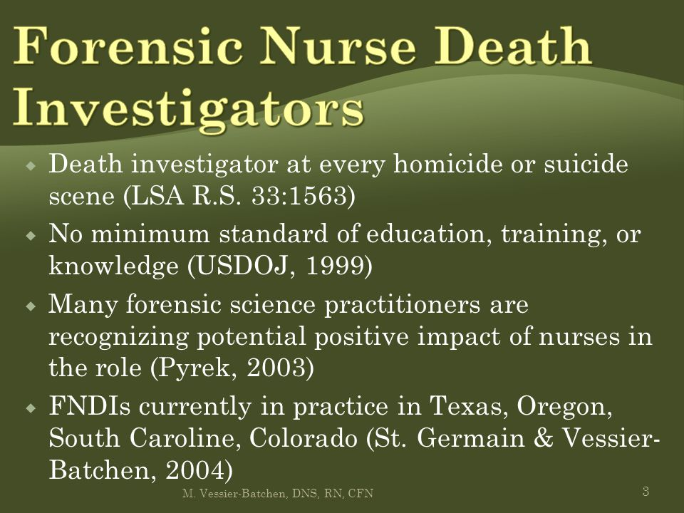  Death investigator at every homicide or suicide scene (LSA R.S. 33:1563)  No minimum standard of education, training, or knowledge (USDOJ, 1999) 