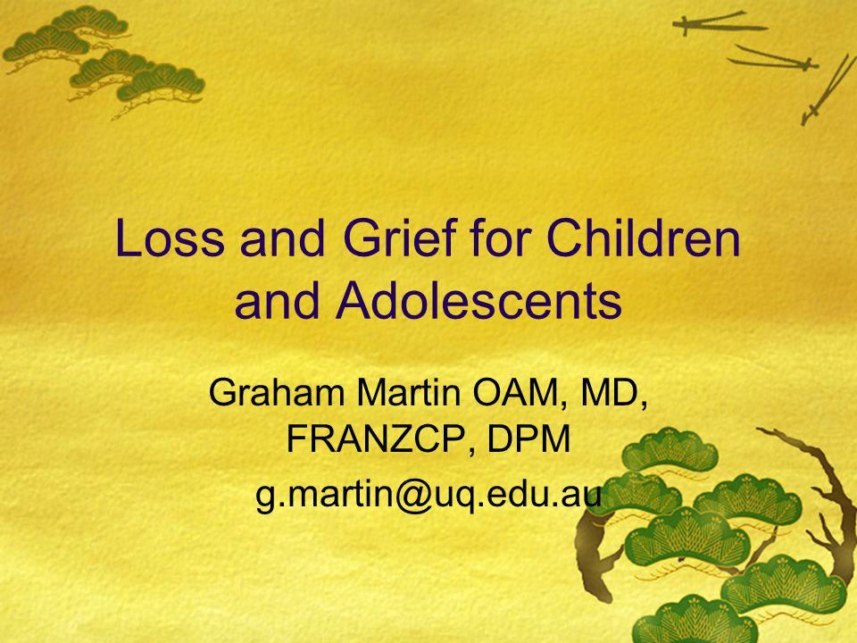 Loss and Grief for Children and Adolescents Graham Martin OAM, MD, FRANZCP, DPM g.martin@uq.edu.au
