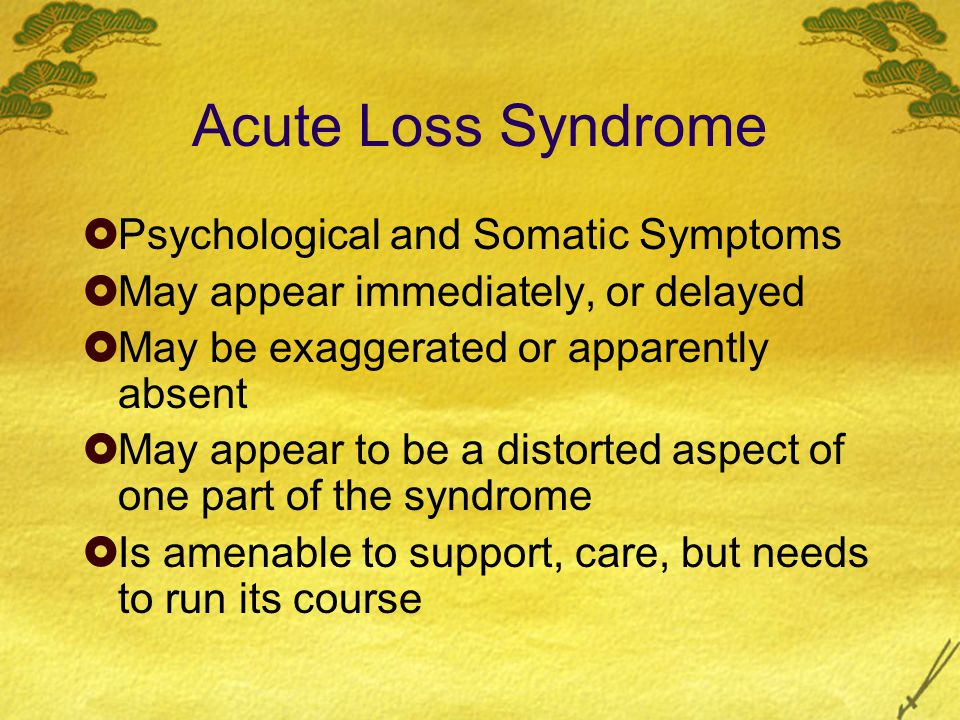 Acute Loss Syndrome  Psychological and Somatic Symptoms  May appear immediately, or delayed  May be exaggerated or apparently absent  May appear to be a distorted aspect of one part of the syndrome  Is amenable to support, care, but needs to run its course