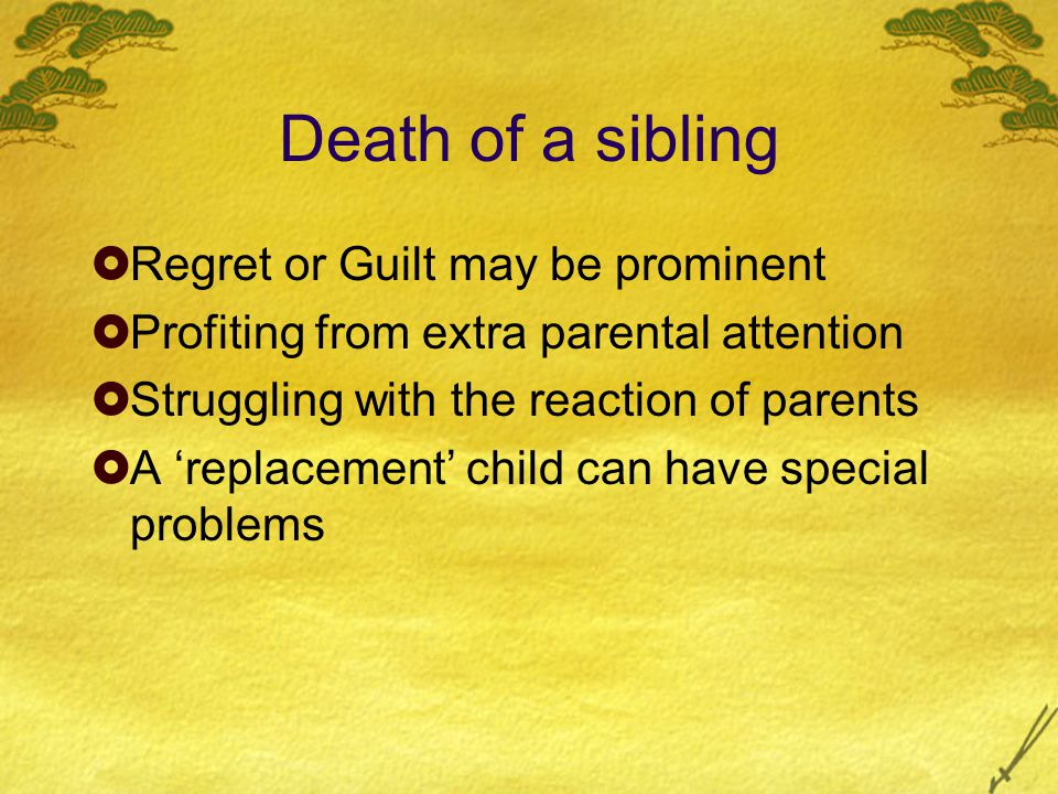 Death of a sibling  Regret or Guilt may be prominent  Profiting from extra parental attention  Struggling with the reaction of parents  A 'replacement' child can have special problems