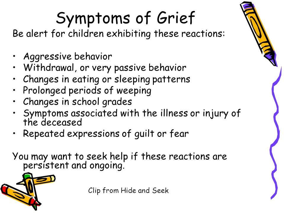 Symptoms of Grief Be alert for children exhibiting these reactions: Aggressive behavior Withdrawal, or very passive behavior Changes in eating or sleeping patterns Prolonged periods of weeping Changes in school grades Symptoms associated with the illness or injury of the deceased Repeated expressions of guilt or fear You may want to seek help if these reactions are persistent and ongoing.