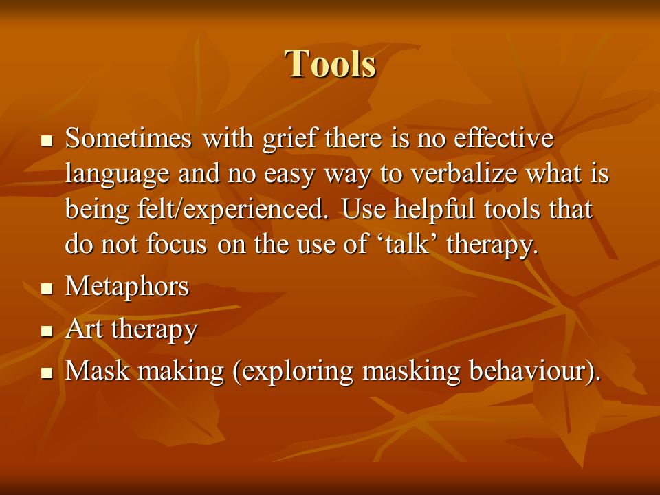 Tools Sometimes with grief there is no effective language and no easy way to verbalize what is being felt/experienced.