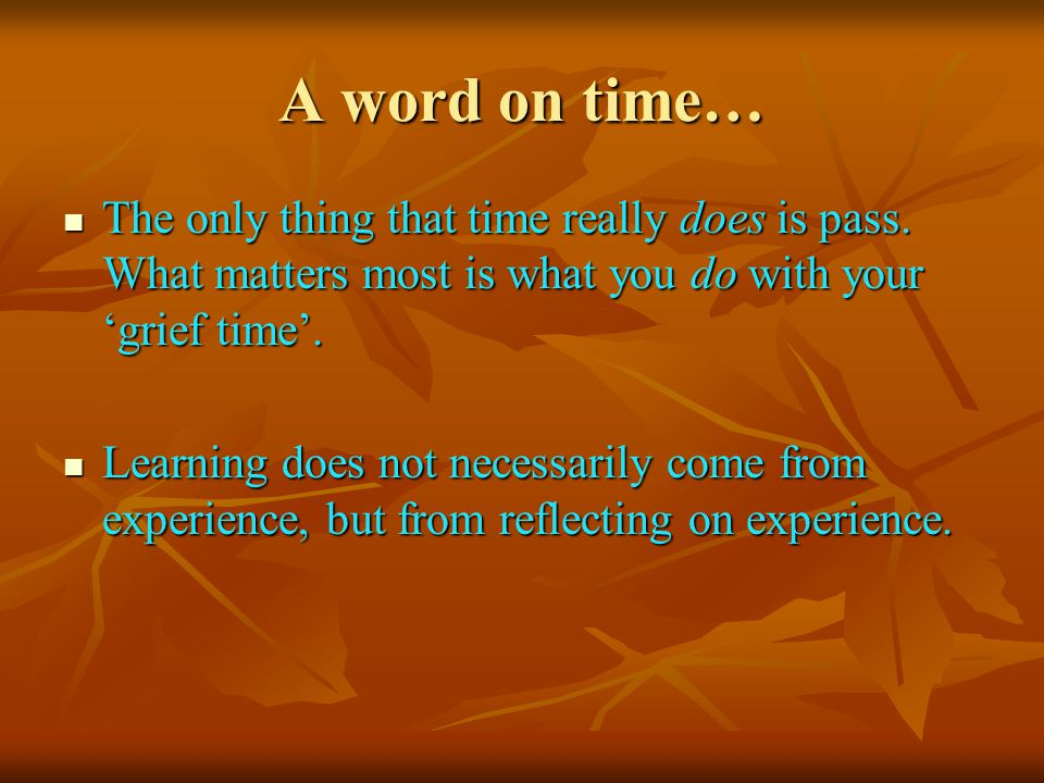 A word on time… The only thing that time really does is pass.